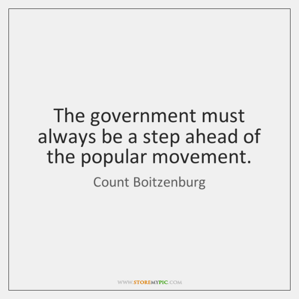 The government must always be a step ahead of the popular movement.