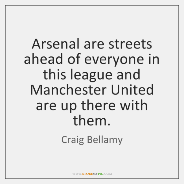 Arsenal are streets ahead of everyone in this league and Manchester United ...
