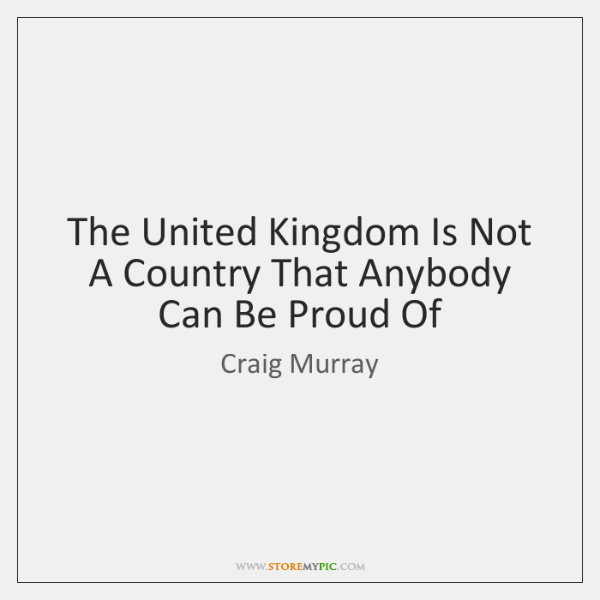 The United Kingdom Is Not A Country That Anybody Can Be Proud ...
