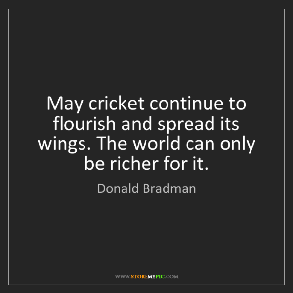 Donald Bradman: May cricket continue to flourish and spread its wings....