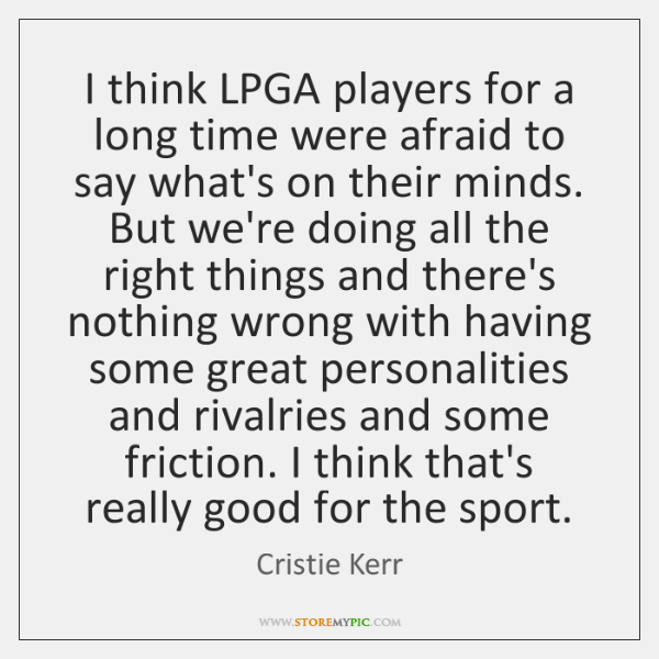 I think LPGA players for a long time were afraid to say ...
