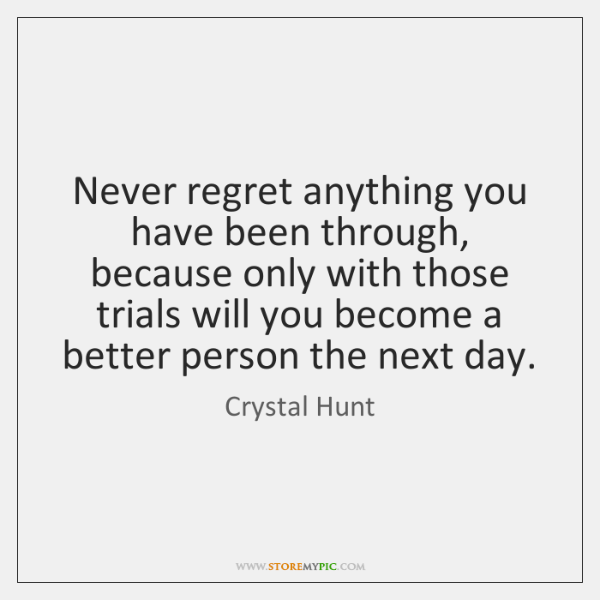 Never regret anything you have been through, because only with those trials ...