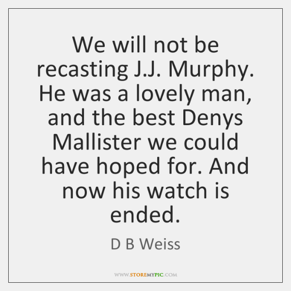 We will not be recasting J.J. Murphy. He was a lovely ...