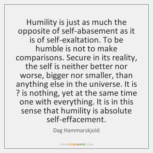 Humility is just as much the opposite of self-abasement as it is ...