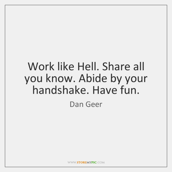 Work like Hell. Share all you know. Abide by your handshake. Have ...