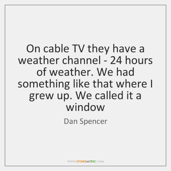 On cable TV they have a weather channel - 24 hours of weather. ...