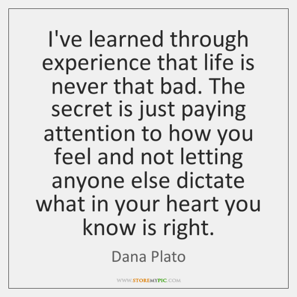 I've learned through experience that life is never that bad. The secret ...
