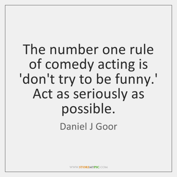 The number one rule of comedy acting is 'don't try to be ...