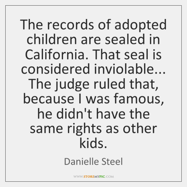 The records of adopted children are sealed in California. That seal is ...