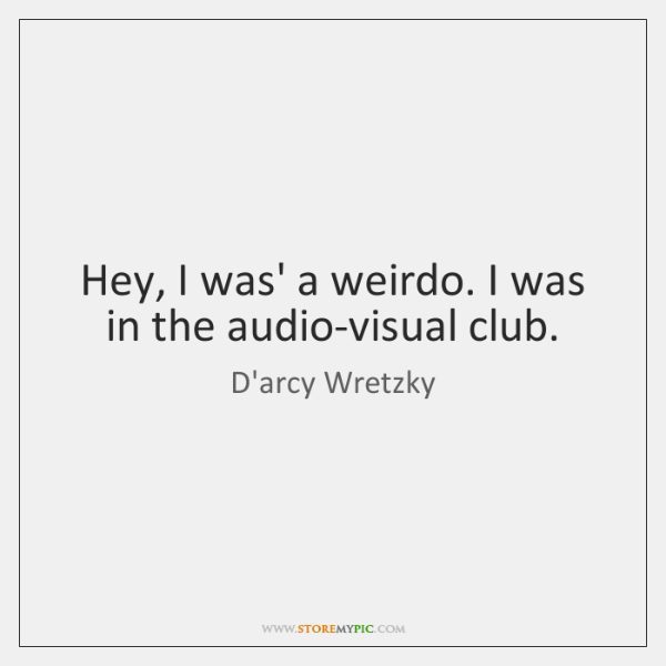 Hey, I was' a weirdo. I was in the audio-visual club.