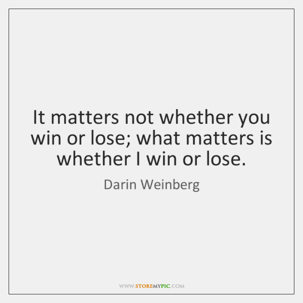 It matters not whether you win or lose; what matters is whether ...