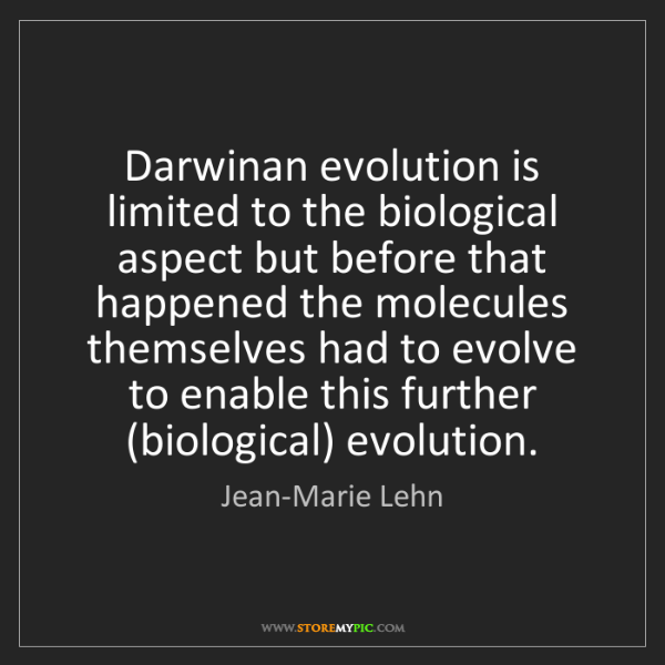 Jean-Marie Lehn: Darwinan evolution is limited to the biological aspect...