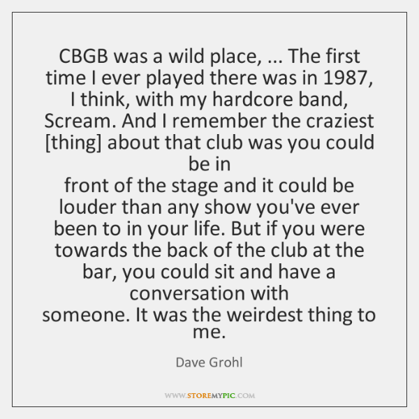 CBGB was a wild place, ... The first time I ever played there ...