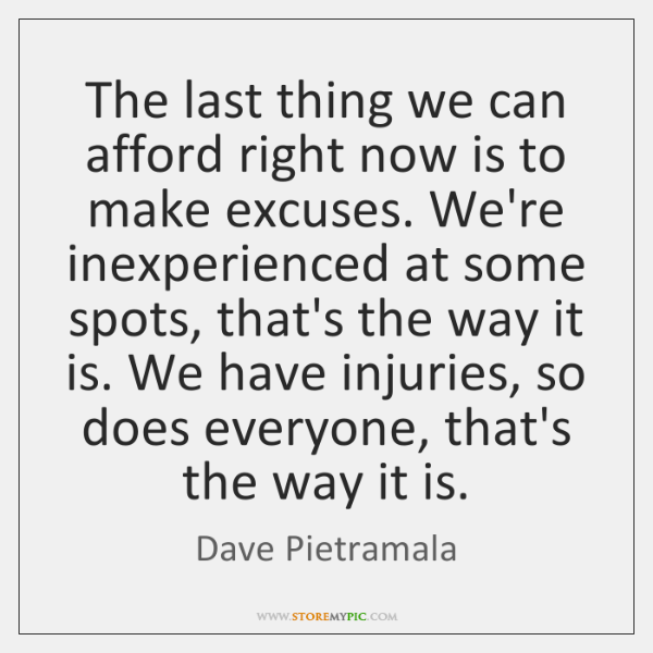 The last thing we can afford right now is to make excuses. ...