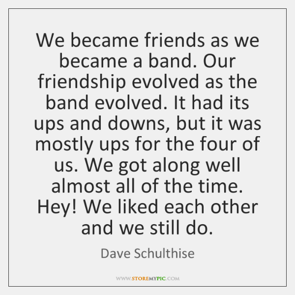 We became friends as we became a band. Our friendship evolved as ...
