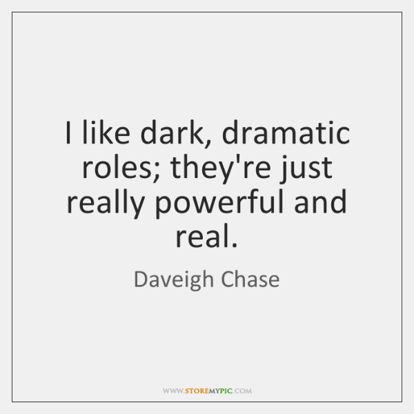 I like dark, dramatic roles; they're just really powerful and real.