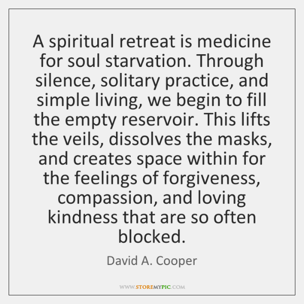 A spiritual retreat is medicine for soul starvation. Through silence, solitary practice, ...