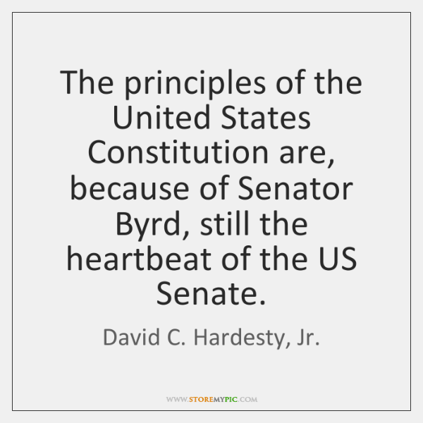 The principles of the United States Constitution are, because of Senator Byrd, ...