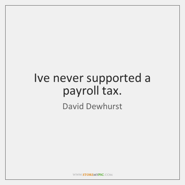 I've never supported a payroll tax.