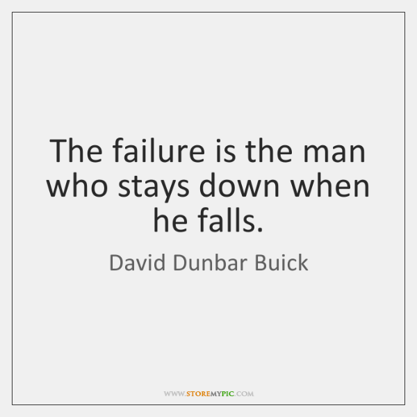 The failure is the man who stays down when he falls.