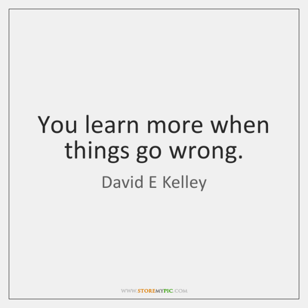 You learn more when things go wrong.