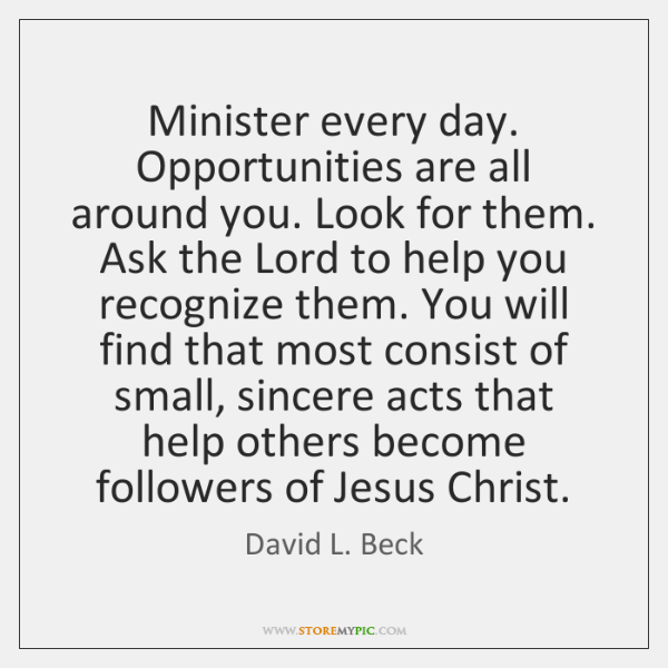 Minister every day. Opportunities are all around you. Look for them. Ask ...