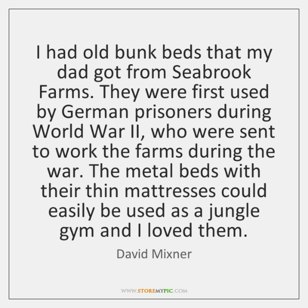 I had old bunk beds that my dad got from Seabrook Farms. ...