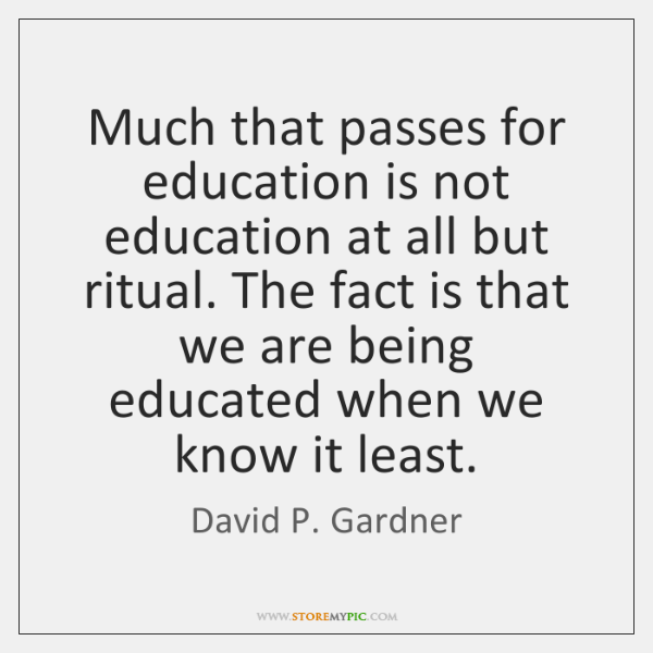 Much that passes for education is not education at all but ritual. ...
