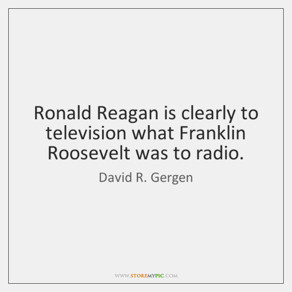 Ronald Reagan is clearly to television what Franklin Roosevelt was to radio.