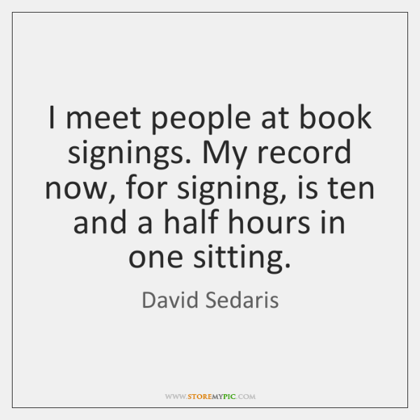I meet people at book signings. My record now, for signing, is ...