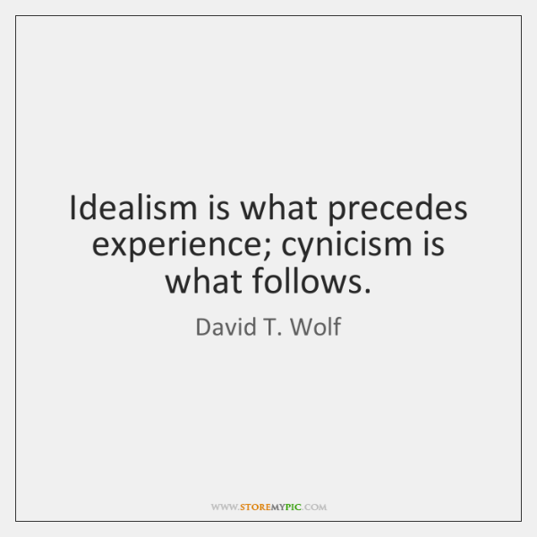 Idealism is what precedes experience; cynicism is what follows.