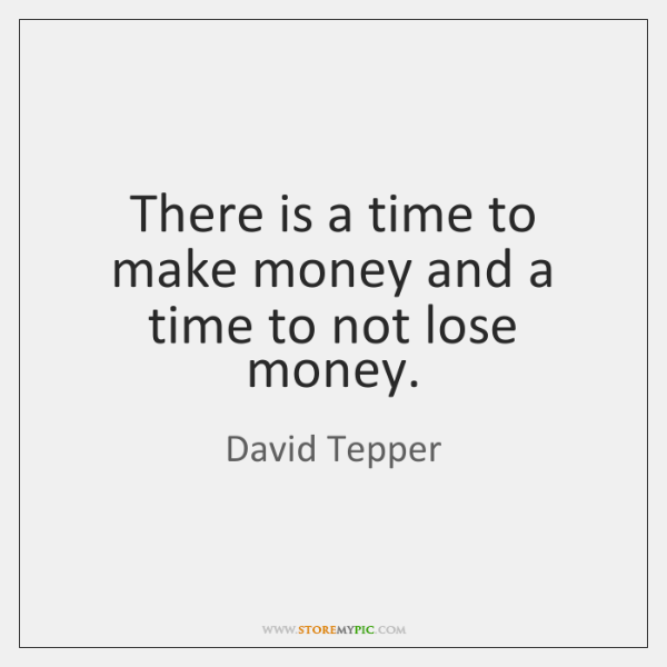 There is a time to make money and a time to not ...