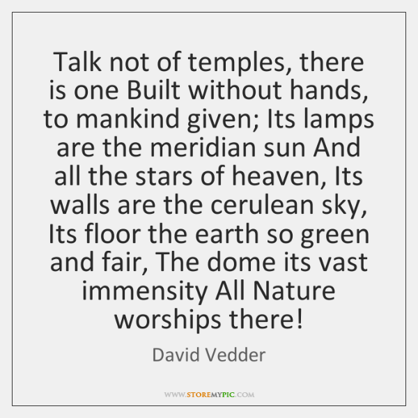 Talk not of temples, there is one Built without hands, to mankind ...