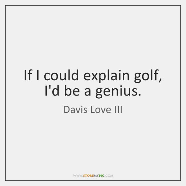 If I could explain golf, I'd be a genius.