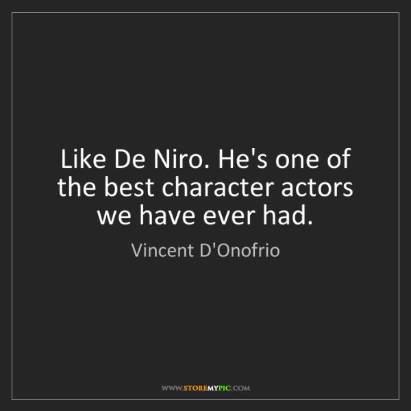 Vincent D'Onofrio: Like De Niro. He's one of the best character actors we...
