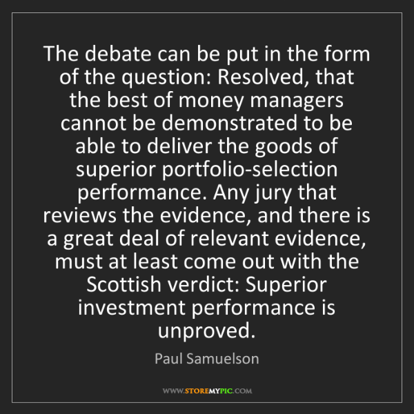 Paul Samuelson: The debate can be put in the form of the question: Resolved,...