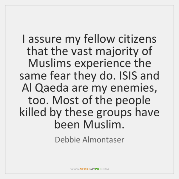 I assure my fellow citizens that the vast majority of Muslims experience ...