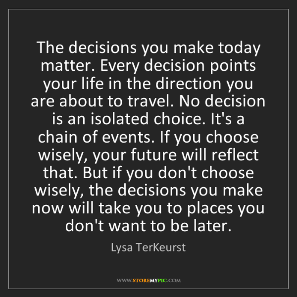 Lysa TerKeurst: The decisions you make today matter. Every decision points...