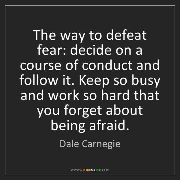 Dale Carnegie: The way to defeat fear: decide on a course of conduct...