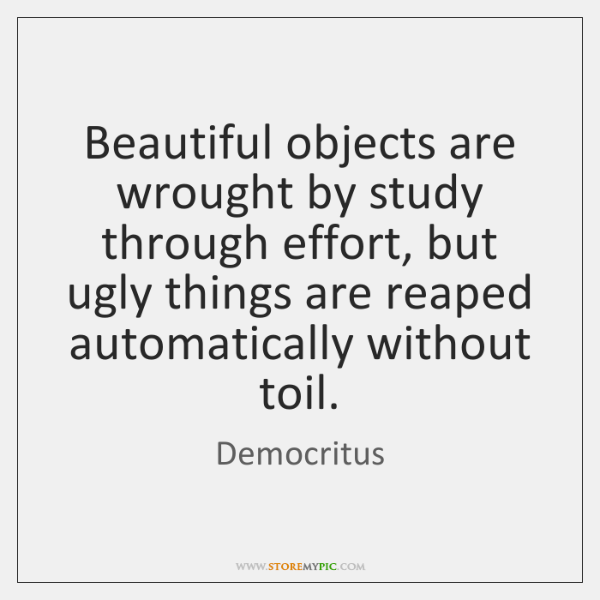 Beautiful objects are wrought by study through effort, but ugly things are ...