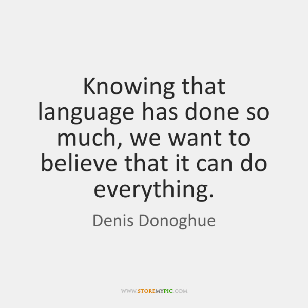 Knowing that language has done so much, we want to believe that ...