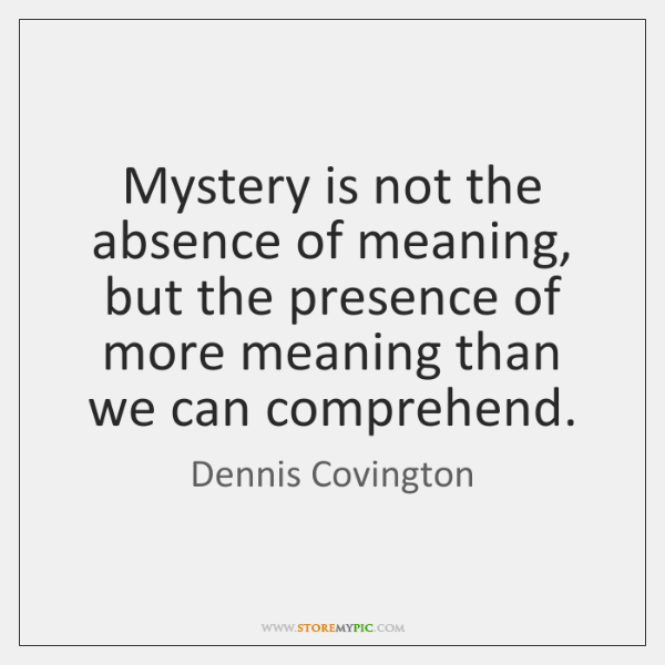 Mystery is not the absence of meaning, but the presence of more ...