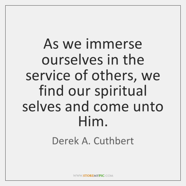 As we immerse ourselves in the service of others, we find our ...