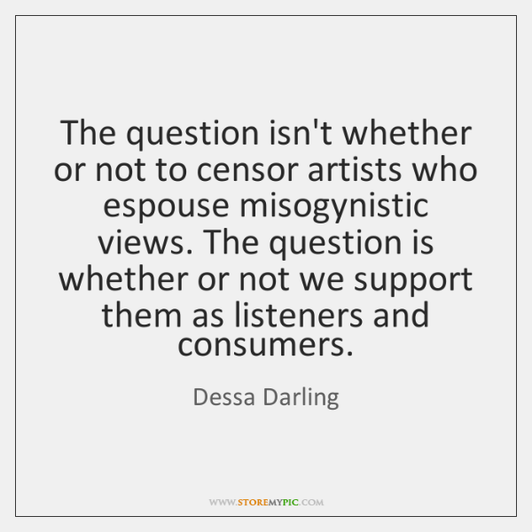 The question isn't whether or not to censor artists who espouse misogynistic ...