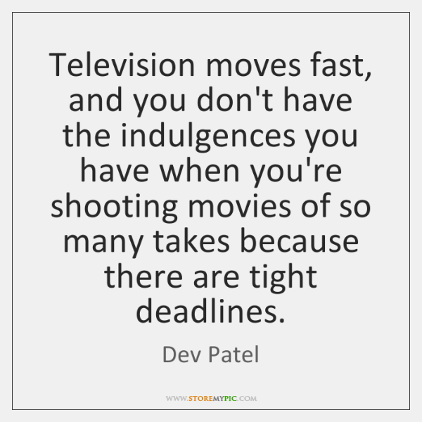 Television moves fast, and you don't have the indulgences you have when ...