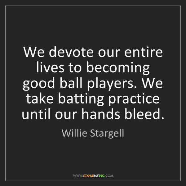 Willie Stargell: We devote our entire lives to becoming good ball players....