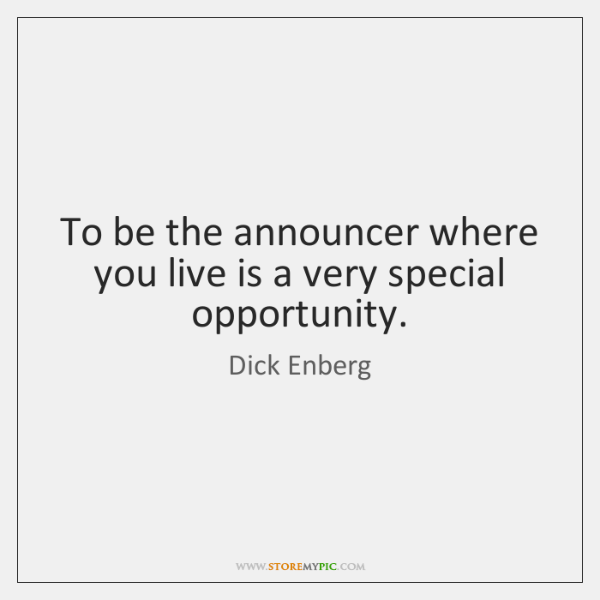 To be the announcer where you live is a very special opportunity.