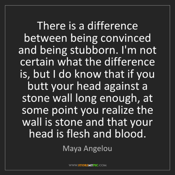 Maya Angelou: There is a difference between being convinced and being...
