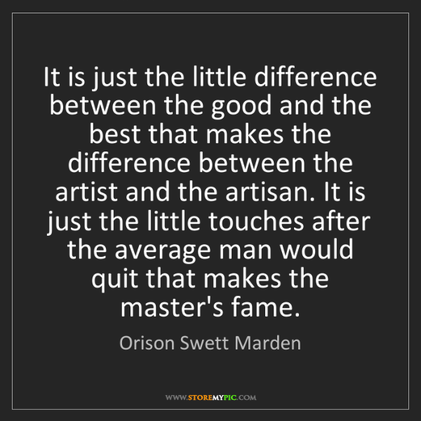 Orison Swett Marden: It is just the little difference between the good and...