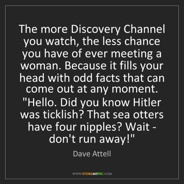 Dave Attell: The more Discovery Channel you watch, the less chance...